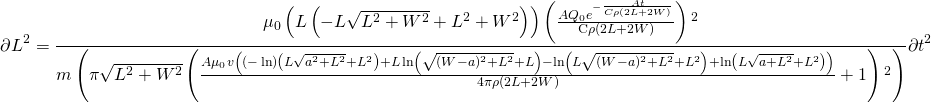\[ \partial L^2=\frac{\mu _0 \left(L \left(-L \sqrt{L^2+W^2}+L^2+W^2\right)\right) \left(\frac{A Q_0 e^{-\frac{A t}{C \rho  (2 L+2 W)}}}{\text{C$\rho $} (2 L+2 W)}\right){}^2}{m \left(\pi  \sqrt{L^2+W^2} \left(\frac{A \mu _0 v \left((-\ln ) \left(L \sqrt{a^2+L^2}+L^2\right)+L \ln  \left(\sqrt{(W-a)^2+L^2}+L\right)-\ln  \left(L \sqrt{(W-a)^2+L^2}+L^2\right)+\ln  \left(L \sqrt{a+L^2}+L^2\right)\right)}{4 \pi  \rho  (2 L+2 W)}+1\right){}^2\right)}\partial t^2 \]