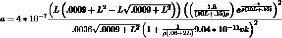 \[ \pmb{a=4*10^{-7}\frac{\left(L \left(.0009+L^2-L\sqrt{.0009+L^2}\right)\right)\left(\left(\frac{1.8}{(10L+.15)\rho }\right)e^{\frac{-t}{\rho (10L+.15)}}\right)^2}{.0036\sqrt{.0009+L^2}\left(1+\frac{1}{\rho (.06+2 L)}9.04*10^{-11} v k\right)^2}}\ \]