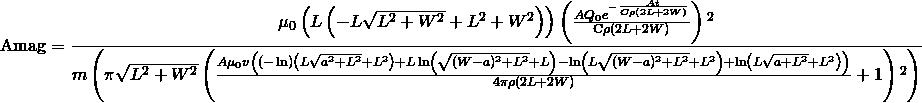 \[ \text{Amag}=\frac{\mu _0 \left(L \left(-L \sqrt{L^2+W^2}+L^2+W^2\right)\right) \left(\frac{A Q_0 e^{-\frac{A t}{C \rho  (2 L+2 W)}}}{\text{C$\rho $} (2 L+2 W)}\right){}^2}{m \left(\pi  \sqrt{L^2+W^2} \left(\frac{A \mu _0 v \left((-\ln ) \left(L \sqrt{a^2+L^2}+L^2\right)+L \ln  \left(\sqrt{(W-a)^2+L^2}+L\right)-\ln  \left(L \sqrt{(W-a)^2+L^2}+L^2\right)+\ln  \left(L \sqrt{a+L^2}+L^2\right)\right)}{4 \pi  \rho  (2 L+2 W)}+1\right){}^2\right)} \]