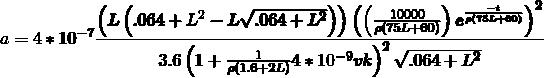 \[ \pmb{a=4*10^{-7}\frac{\left(L \left(.064+L^2-L\sqrt{.064+L^2}\right)\right)\left(\left(\frac{10000}{\rho (75L+60)}\right)e^{\frac{-t}{\rho (75L+60)}}\right)^2}{3.6\left(1+\frac{1}{\rho (1.6+2 L)}4*10^{-9} v k\right)^2\sqrt{.064+L^2}}}\ \]